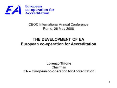 1 CEOC International Annual Conference Rome, 26 May 2008 THE DEVELOPMENT OF EA European co-operation for Accreditation Lorenzo Thione Chairman EA – European.
