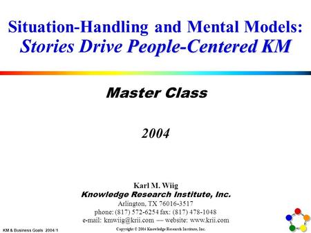 KM & Business Goals 2004/ 1 Copyright © 2004 Knowledge Research Institute, Inc. People-Centered KM Situation-Handling and Mental Models: Stories Drive.