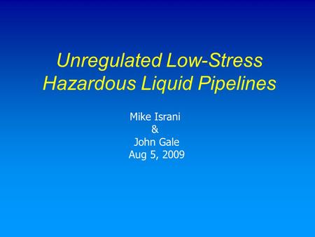 Unregulated Low-Stress Hazardous Liquid Pipelines Mike Israni & John Gale Aug 5, 2009.