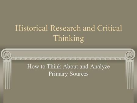 Historical Research and Critical Thinking How to Think About and Analyze Primary Sources.