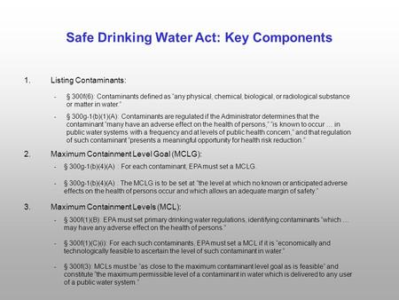 Safe Drinking Water Act: Key Components 1.Listing Contaminants: 2.Maximum Containment Level Goal (MCLG): 3.Maximum Containment Levels (MCL): - § 300g-1(b)(1)(A):