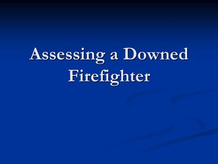 Assessing a Downed Firefighter. Assessing the Downed Firefighter One Of The Main Concern For RIT Operations Is Time. If The Incapacitated Fire Fighter(s)