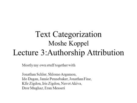 Text Categorization Moshe Koppel Lecture 3:Authorship Attribution Mostly my own stuff together with Jonathan Schler, Shlomo Argamon, Ido Dagan, Jamie Pennebaker,