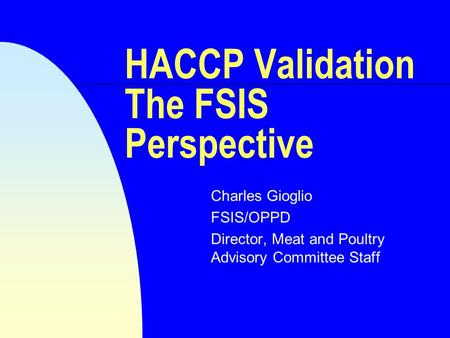HACCP Validation The FSIS Perspective Charles Gioglio FSIS/OPPD Director, Meat and Poultry Advisory Committee Staff.