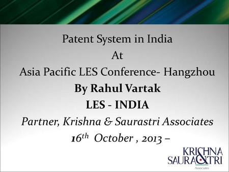 Patent System in India At Asia Pacific LES Conference- Hangzhou By Rahul Vartak LES - INDIA Partner, Krishna & Saurastri Associates 16 th October, 2013.