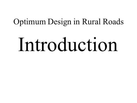 Optimum Design in Rural Roads Introduction. Optimum Design in Rural Roads ….1 Introduction to topic: What is intended to be discussed? Optimum and/or.