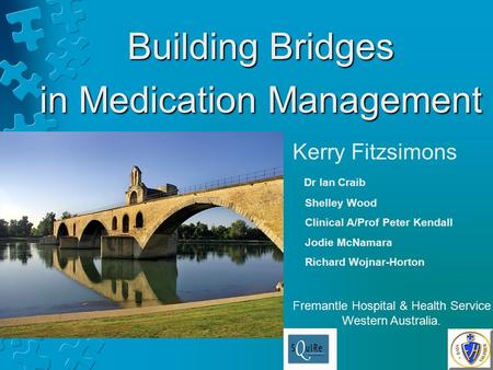 Building Bridges in Medication Management Kerry Fitzsimons Dr Ian Craib Shelley Wood Clinical A/Prof Peter Kendall Jodie McNamara Richard Wojnar-Horton.