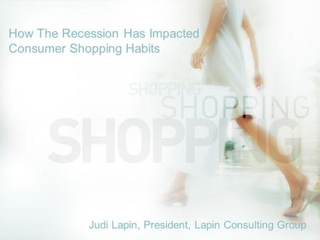 How The Recession Has Impacted Consumer Shopping Habits Judi Lapin, President, Lapin Consulting Group.