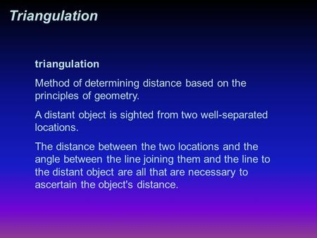 Triangulation Method of determining distance based on the principles of geometry. A distant object is sighted from two well-separated locations. The distance.