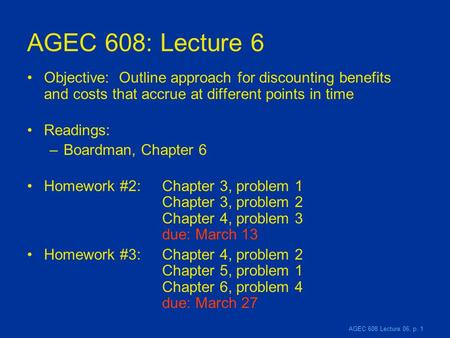 AGEC 608 Lecture 06, p. 1 AGEC 608: Lecture 6 Objective: Outline approach for discounting benefits and costs that accrue at different points in time Readings:
