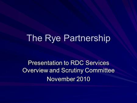 The Rye Partnership Presentation to RDC Services Overview and Scrutiny Committee November 2010.