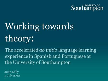 Working towards theory : The accelerated ab initio language learning experience in Spanish and Portuguese at the University of Southampton Julia Kelly.