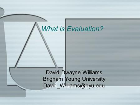 What is Evaluation? David Dwayne Williams Brigham Young University