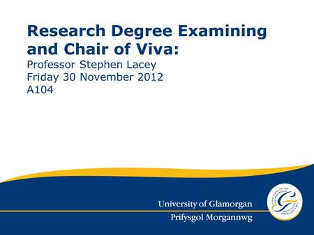 Research Degree Examining and Chair of Viva: Professor Stephen Lacey Friday 30 November 2012 A104.