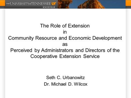 Seth C. Urbanowitz Dr. Michael D. Wilcox The Role of Extension in Community Resource and Economic Development as Perceived by Administrators and Directors.