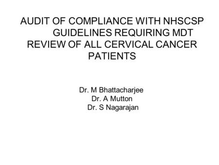 AUDIT OF COMPLIANCE WITH NHSCSP GUIDELINES REQUIRING MDT REVIEW OF ALL CERVICAL CANCER PATIENTS Dr. M Bhattacharjee Dr. A Mutton Dr. S Nagarajan.