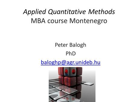 Applied Quantitative <strong>Methods</strong> MBA course Montenegro Peter Balogh PhD