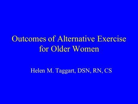 Outcomes of Alternative Exercise for Older Women Helen M. Taggart, DSN, RN, CS.