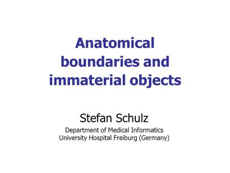 Anatomical boundaries and immaterial objects Stefan Schulz Department of Medical Informatics University Hospital Freiburg (Germany)