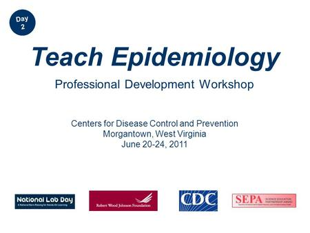 Centers <strong>for</strong> Disease Control and Prevention Morgantown, West Virginia June 20-24, 2011 Teach Epidemiology Professional Development Workshop Day 2.