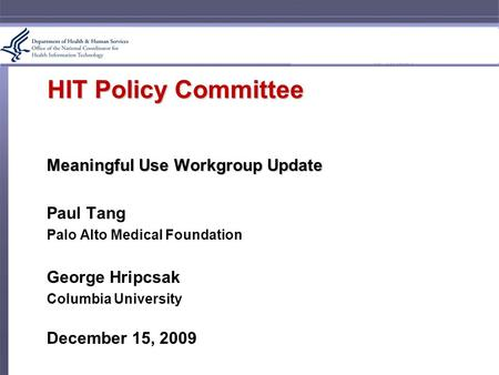 HIT Policy Committee Meaningful Use Workgroup Update Paul Tang Palo Alto Medical Foundation George Hripcsak Columbia University December 15, 2009.