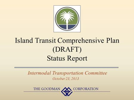 Island Transit Comprehensive Plan (DRAFT) Status Report Intermodal Transportation Committee THE GOODMAN CORPORATION October 23, 2013.