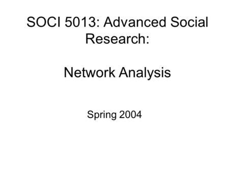 SOCI 5013: Advanced Social Research: Network Analysis Spring 2004.