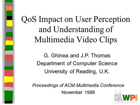 QoS Impact on User Perception and Understanding of Multimedia Video Clips G. Ghinea and J.P. Thomas Department of Computer Science University of Reading,