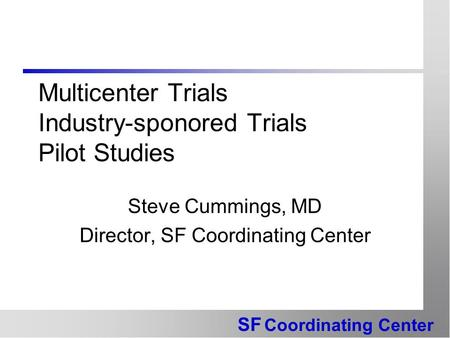 SF Coordinating Center Multicenter Trials Industry-sponored Trials Pilot Studies Steve Cummings, MD Director, SF Coordinating Center.