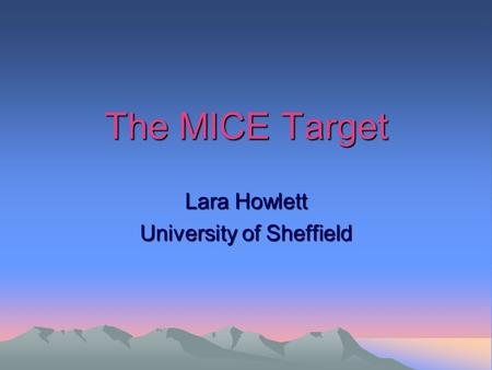 The MICE Target Lara Howlett University of Sheffield.