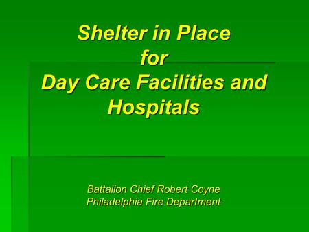 Shelter in Place for Day Care Facilities and Hospitals Battalion Chief Robert Coyne Philadelphia Fire Department.