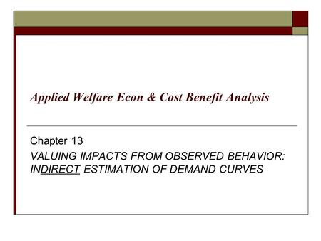 Chapter 13 VALUING IMPACTS FROM OBSERVED BEHAVIOR: INDIRECT ESTIMATION OF DEMAND CURVES Applied Welfare Econ & Cost Benefit Analysis.