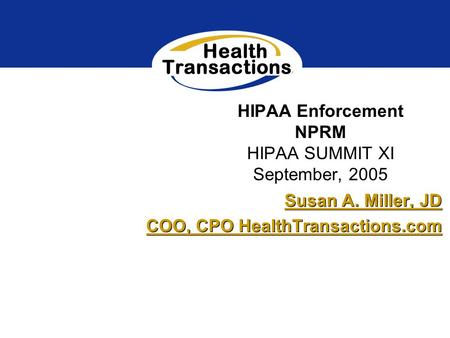 HIPAA Enforcement NPRM HIPAA SUMMIT XI September, 2005 Susan A. Miller, JD COO, CPO HealthTransactions.com Susan A. Miller, JD COO, CPO HealthTransactions.com.