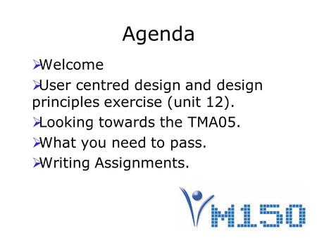 Agenda  Welcome  User centred design and design principles exercise (unit 12).  Looking towards the TMA05.  What you need to pass.  Writing Assignments.