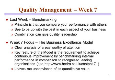 1 Quality Management – Week 7 l Last Week – Benchmarking »Principle is that you compare your performance with others »See to be up with the best in each.
