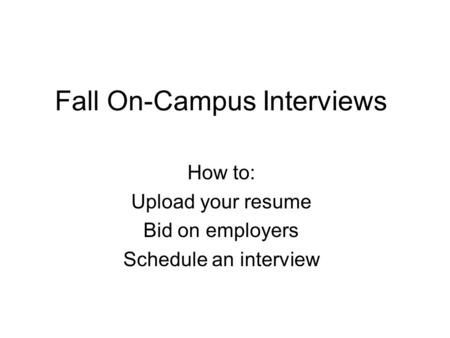 Fall On-Campus Interviews How to: Upload your resume Bid on employers Schedule an interview.