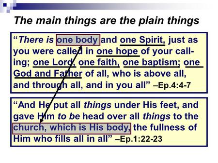 "The main things are the plain things ""There is one body and one Spirit, just as you were called in one hope of your call- ing; one Lord, one faith, one."