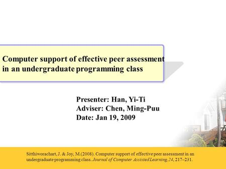 Presenter: Han, Yi-Ti Adviser: Chen, Ming-Puu Date: Jan 19, 2009 Sitthiworachart, J. & Joy, M.(2008). Computer support of effective peer assessment in.