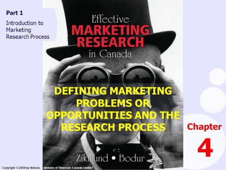 Copyright © 2008 by Nelson, a division of Thomson Canada Limited DEFINING MARKETING PROBLEMS OR OPPORTUNITIES AND THE RESEARCH PROCESS Chapter 4 Part 1.