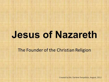 Jesus of Nazareth The Founder of the Christian Religion Created by Ms. Darlene Tempelton, August, 2012.