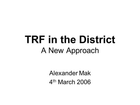 TRF in the District A New Approach Alexander Mak 4 th March 2006.