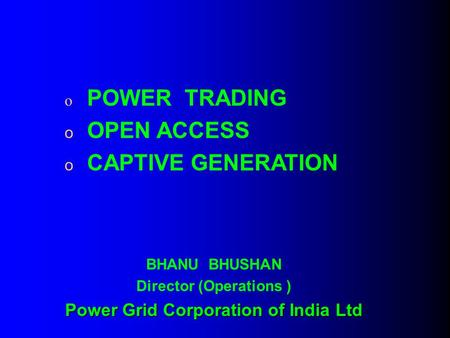 O POWER TRADING o OPEN ACCESS o CAPTIVE GENERATION BHANU BHUSHAN Director (Operations ) Power Grid Corporation of India Ltd.