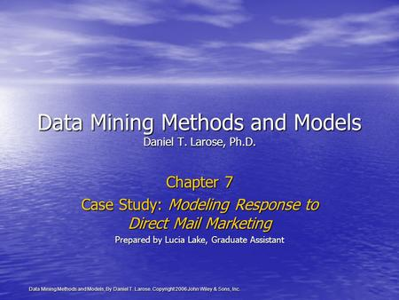 <strong>Data</strong> Mining <strong>Methods</strong> and Models, By Daniel T. Larose. Copyright 2006 John Wiley & Sons, Inc. <strong>Data</strong> Mining <strong>Methods</strong> and Models Daniel T. Larose, Ph.D. Chapter.