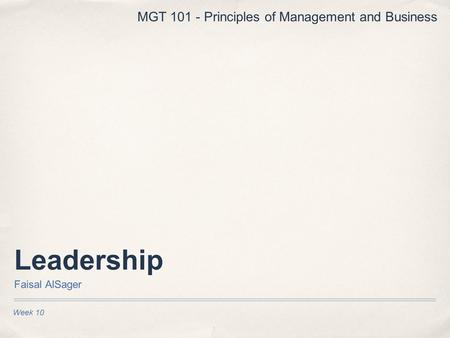 Leadership Faisal AlSager Week 10 MGT 101 - Principles of Management and Business.