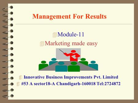 Management For Results 4 Module-11 4 Marketing made easy 4 Innovative Business Improvements Pvt. Limited 4 #53 A sector18-A Chandigarh-160018 Tel:2724872.