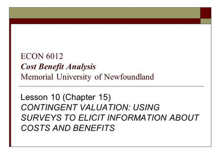 Lesson 10 (Chapter 15) CONTINGENT VALUATION: USING SURVEYS TO ELICIT INFORMATION ABOUT COSTS AND BENEFITS ECON 6012 Cost Benefit Analysis Memorial University.