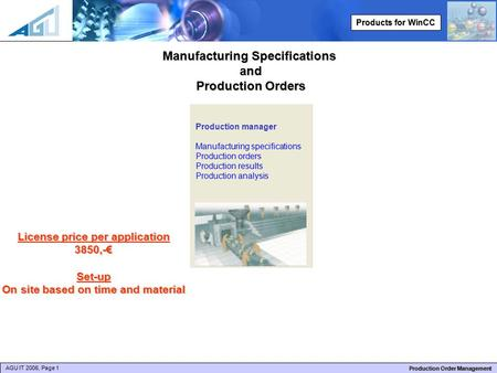 AGU IT 2006, Page 1 Production Order Management Products for WinCC Manufacturing Specifications and Production Orders License price per application 3850,-€Set-up.