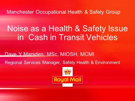 Manchester Occupational Health & Safety Group Noise as a Health & Safety Issue in Cash in Transit Vehicles Dave Y Marsden, MSc, MIOSH, MCMI Regional Services.