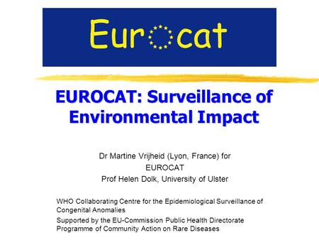 EUROCAT: Surveillance of Environmental Impact Dr Martine Vrijheid (Lyon, France) for EUROCAT Prof Helen Dolk, University of Ulster WHO Collaborating Centre.