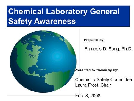 Prepared by: Chemical Laboratory General Safety Awareness Francois D. Song, Ph.D. Presented to Chemistry by: Chemistry Safety Committee Laura Frost, Chair.